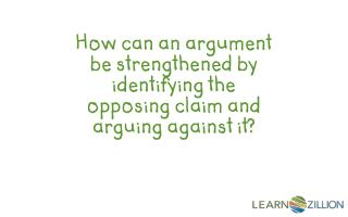 How can an argument be strengthened by  identifying  the opposing  claim  and arguing against it?