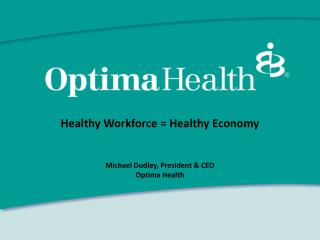 Healthy Workforce = Healthy Economy Michael Dudley, President & CEO Optima Health