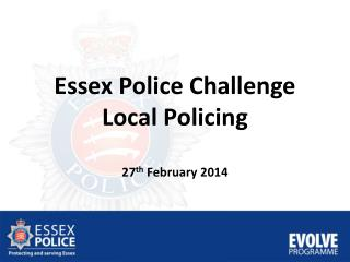 Essex Police Challenge Local Policing 27 th  February 2014
