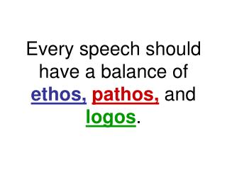 Every speech should have a balance of  ethos, pathos,  and  logos .