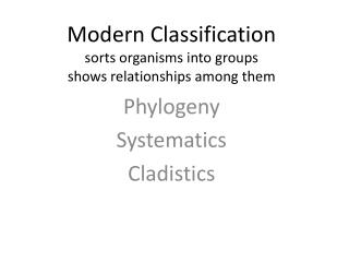 Modern Classification sorts organisms into groups shows relationships among them