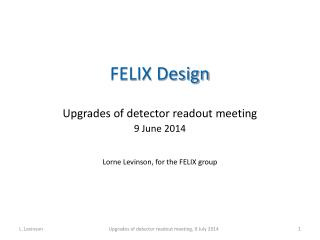 FELIX Design Upgrades of detector  readout meeting 9 June 2014 Lorne Levinson, for the FELIX group
