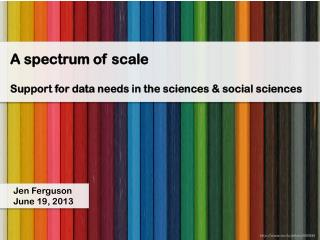 A spectrum of scale Support for data needs in the sciences & social sciences