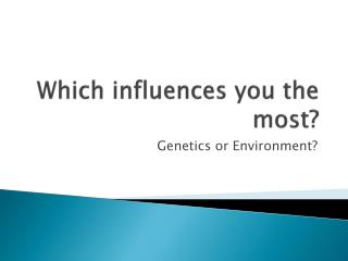 Which influences you the most?