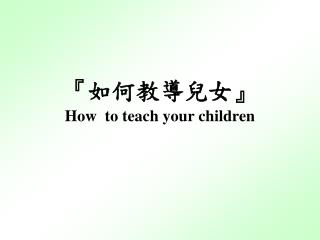 『 如何教導兒女 』 How  to teach your children