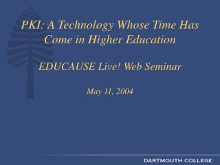 PKI: A Technology Whose Time Has Come in Higher Education  EDUCAUSE Live! Web Seminar May 11, 2004