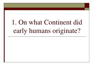 1. On what Continent did early humans originate?