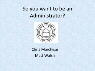 So you want to be an Administrator?