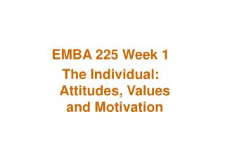 EMBA 225 Week 1 The Individual: Attitudes, Values and Motivation