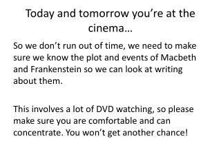 Today and tomorrow you're at the cinema…