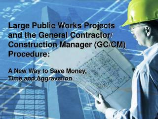 Large Public Works Projects  and the General Contractor/ Construction Manager (GC/CM) Procedure:  A New Way to Save Mone