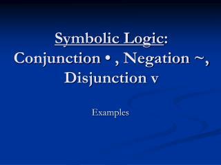 Symbolic Logic : Conjunction • , Negation ~, Disjunction v