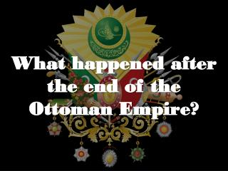 What happened after the end of the Ottoman Empire?