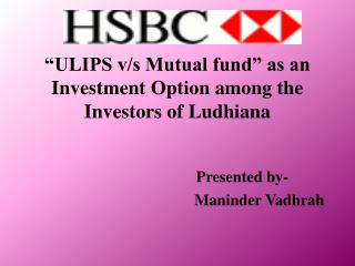 """ ULIPS  v/s Mutual  fund""  as an  I nvestment  O ption among the Investors of Ludhiana"