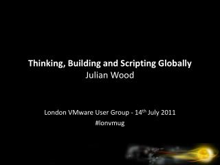 Thinking, Building and Scripting Globally Julian Wood