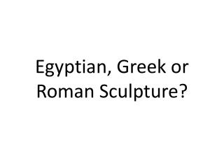 Egyptian, Greek or Roman Sculpture?