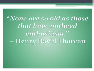 """ None are so old as those that have outlived enthusiasm ."" –  Henry David  Thoreau"
