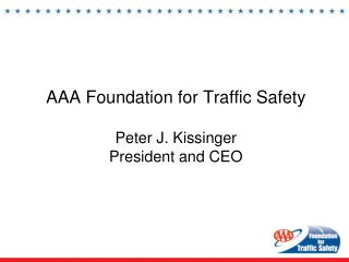 AAA Foundation for Traffic Safety Peter J. Kissinger President and CEO