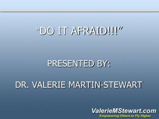 """ DO IT AFRAID!!!""  PRESENTED BY:  DR. VALERIE MARTIN-STEWART"