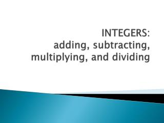 INTEGERS:   adding, subtracting, multiplying, and dividing