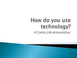 How do you use technology?