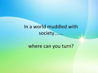 In a world muddled with society……. w here can you turn?