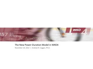 The New Power-Duration Model in WKO4 November 19, 2013  |  Andrew R. Coggan, Ph.D.