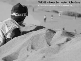 WRHS – New Semester  Schedule • Daily Schedule Comparison (new vs. old)