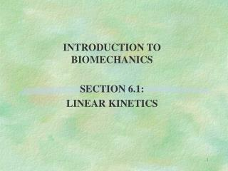 INTRODUCTION TO BIOMECHANICS SECTION 6.1: LINEAR KINETICS
