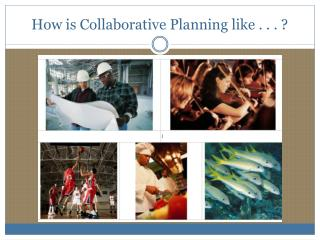 How is Collaborative Planning like . . . ?