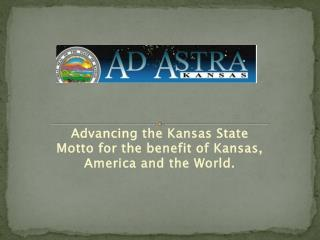 Advancing the Kansas State Motto for the benefit of Kansas, America and the World.