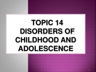 TOPIC  14 DISORDERS OF CHILDHOOD AND ADOLESCENCE