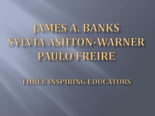 James A. Banks Sylvia Ashton-Warner Paulo Freire Three Inspiring Educators