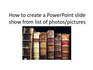 How to create a  P owerPoint slide show from list of photos/pictures