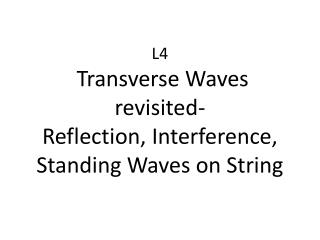 L4 Transverse Waves revisited- Reflection, Interference, Standing Waves on String