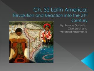 Ch. 32 Latin America: Revolution and Reaction into the 21 st  Century