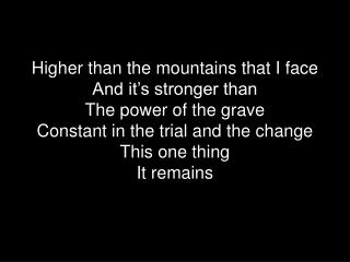 Higher than the mountains that I face And it's stronger than The power of the grave