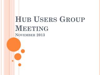 Hub Users Group Meeting November 2013