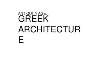 ANTIQUITY AGE:  GREEK ARCHITECTURE
