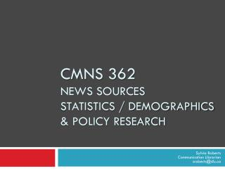 CMNS 362  News sources Statistics / demographics & policy research