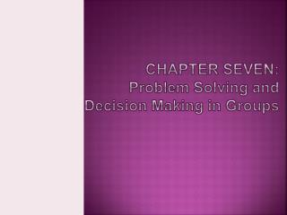 CHAPTER  SEVEN: Problem Solving and Decision Making in  Groups