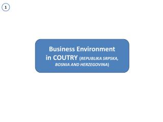 Business Environment i n COUTRY  ( REPUBLIKA SRPSKA, BOSNIA AND HERZEGOVINA )
