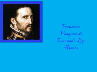Francisco     Vasquez de Coronado By: Alexis