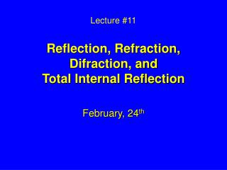 Lecture #11 Reflection, Refraction, Difraction, and  Total Internal Reflection