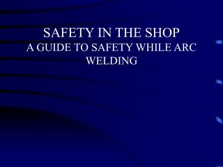 SAFETY IN THE SHOP A GUIDE TO SAFETY WHILE ARC WELDING