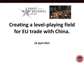 Creating  a level-playing field for EU trade with  China. 26 April 2013