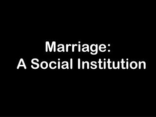 Marriage:   A Social Institution