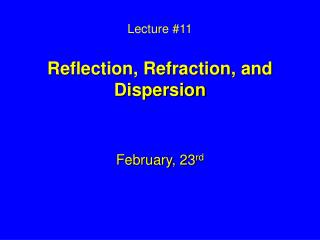 Lecture #11 Reflection, Refraction, and Dispersion
