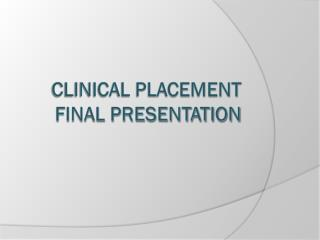 Clinical Placement  Final Presentation