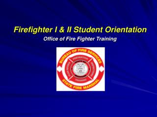 Firefighter I & II Student Orientation Office of Fire Fighter Training